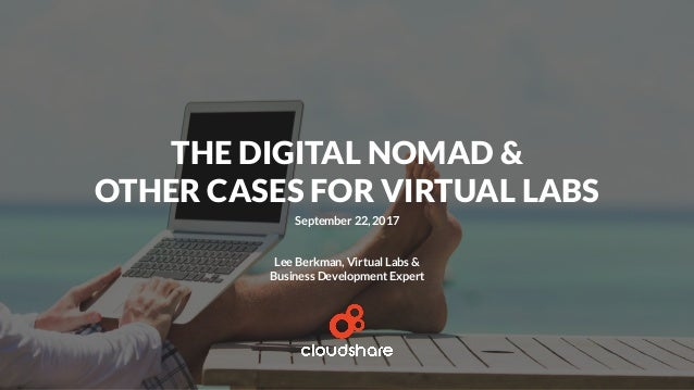 THE DIGITAL NOMAD & OTHER CASES FOR VIRTUAL LABS September 22, 2017 Lee Berkman, Virtual Labs & Business Development Expert