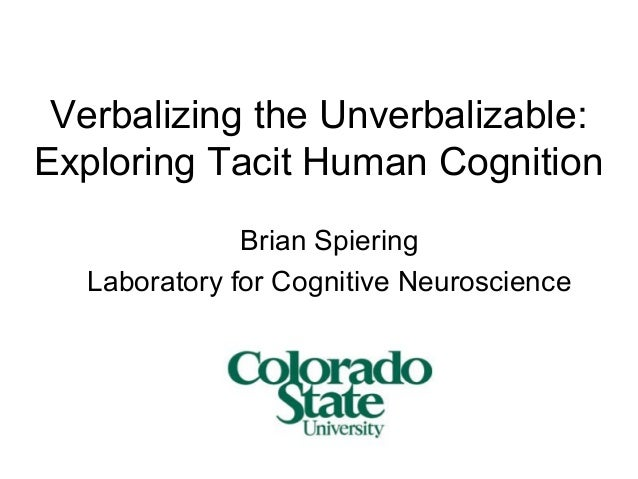 Verbalizing the Unverbalizable: Exploring Tacit Human Cognition Brian Spiering Laboratory for Cognitive Neuroscience