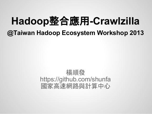 Hadoop整合應用-Crawlzilla@Taiwan Hadoop Ecosystem Workshop 2013楊順發https://github.com/shunfa國家高速網路與計算中心