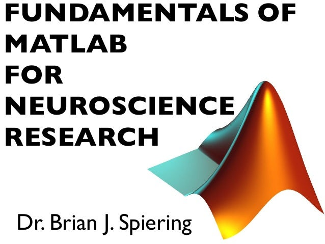 FUNDAMENTALS OF MATLAB FOR NEUROSCIENCE RESEARCH Dr. Brian J. Spiering
