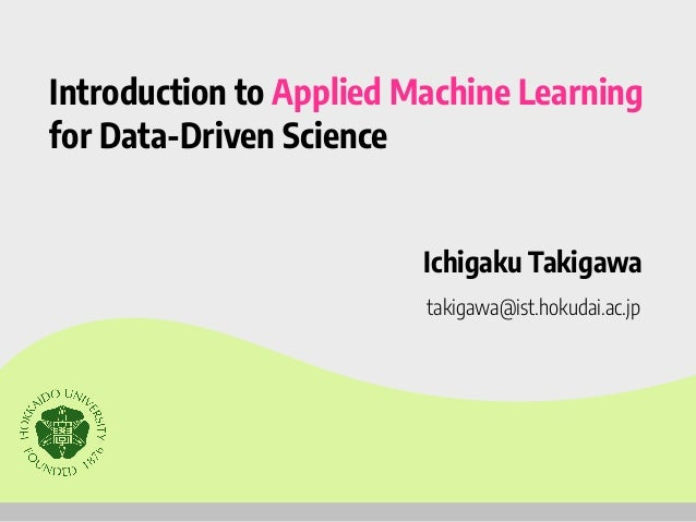Introduction to Applied Machine Learning for Data-Driven Science Ichigaku Takigawa takigawa@ist.hokudai.ac.jp