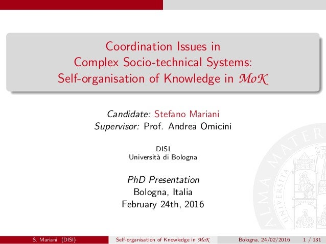 Coordination Issues in Complex Socio-technical Systems: Self-organisation of Knowledge in MoK Candidate: Stefano Mariani S...