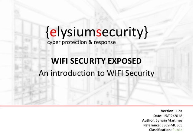 {elysiumsecurity} WIFI SECURITY EXPOSED An introduction to WIFI Security Version: 1.2a Date: 15/02/2018 Author: Sylvain Ma...