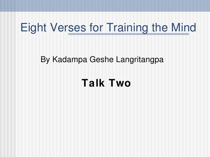 Eight Verses for Training the Mind <ul><li>By Kadampa Geshe Langritangpa </li></ul><ul><li>Talk Two </li></ul>