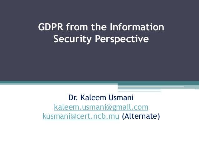 GDPR from the Information Security Perspective Dr. Kaleem Usmani kaleem.usmani@gmail.com kusmani@cert.ncb.mu (Alternate)