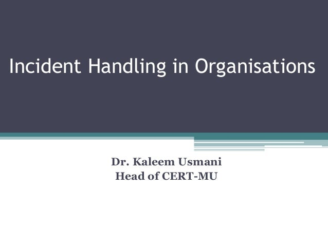 Incident Handling in Organisations Dr. Kaleem Usmani Head of CERT-MU