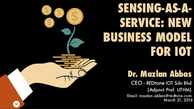SENSING-AS-A- SERVICE: NEW BUSINESS MODEL FOR IOT Dr. Mazlan Abbas CEO - REDtone IOT Sdn Bhd (Adjunct Prof. UTHM) Email: m...