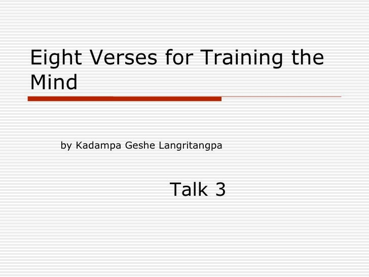 Eight Verses for Training the Mind <ul><li>by Kadampa Geshe Langritangpa </li></ul><ul><li>Talk 3 </li></ul>