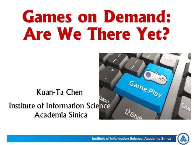 Kuan-Ta Chen Institute of Information Science Academia Sinica Games on Demand: Are We There Yet?