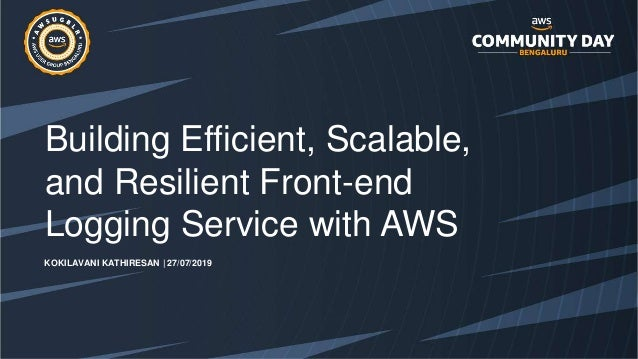 Building Efficient, Scalable, and Resilient Front-end Logging Service with AWS KOKILAVANI KATHIRESAN | 27/07/2019