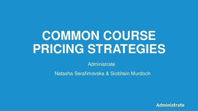 COMMON COURSE PRICING STRATEGIES Natasha Serafimovska & Siobhain Murdoch Administrate