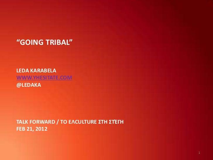 """GOING TRIBAL""LEDA KARABELAWWW.YHESITATE.COM@LEDAKATALK FORWARD / ΤΟ ΕΛCULTURE ΣΤΗ ΣΤΈΓΗFEB 21, 2012                      ..."