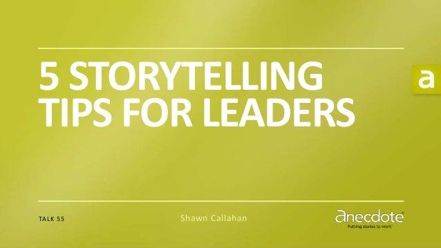P U T T I N G S T O R I E S T O W O R K® 5 STORYTELLING TIPS FOR LEADERS TALK 55 Shawn Callahan