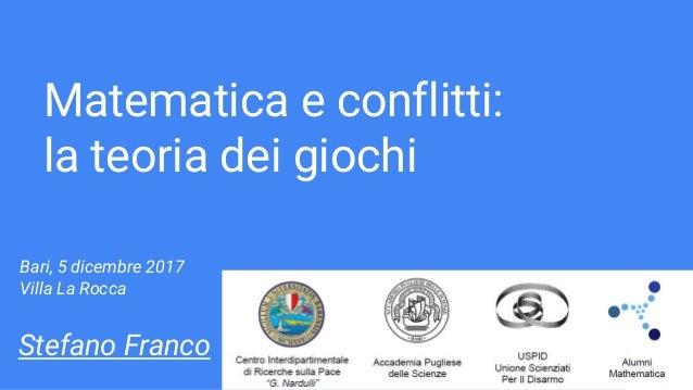Matematica e conflitti: la teoria dei giochi Stefano Franco Bari, 5 dicembre 2017 Villa La Rocca
