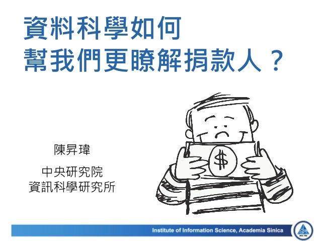 陳昇瑋 中央研究院 資訊科學研究所 資料科學如何 幫我們更瞭解捐款人?