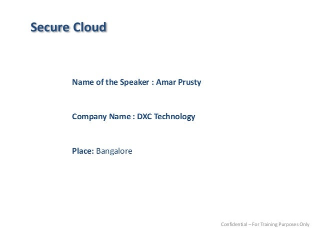 Secure Cloud Name of the Speaker : Amar Prusty Company Name : DXC Technology Place: Bangalore Confidential – For Training ...