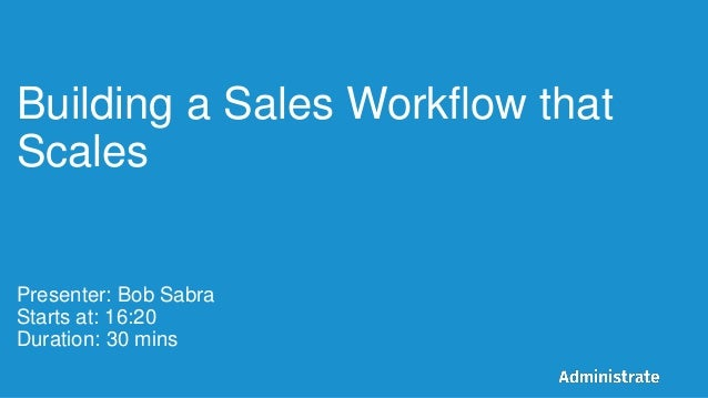 Building a Sales Workflow that Scales Presenter: Bob Sabra Starts at: 16:20 Duration: 30 mins