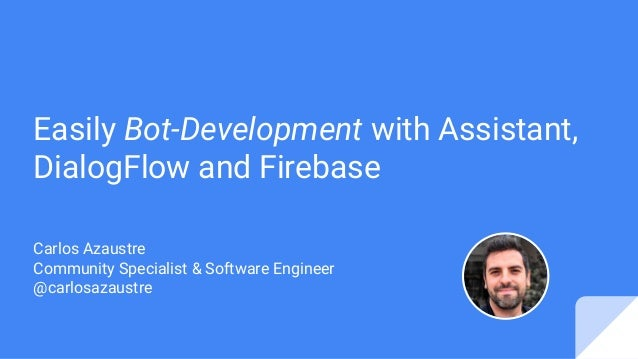 Easily Bot-Development with Assistant, DialogFlow and Firebase Carlos Azaustre Community Specialist & Software Engineer @c...