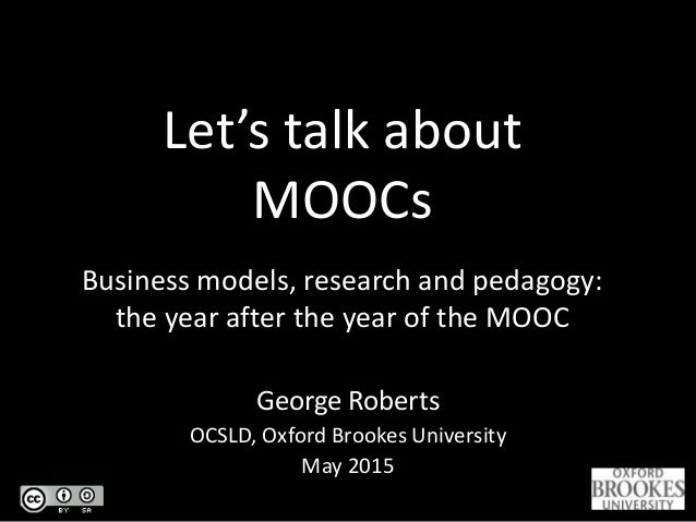 Let's talk about MOOCs Business models, research and pedagogy: the year after the year of the MOOC George Roberts OCSLD, O...