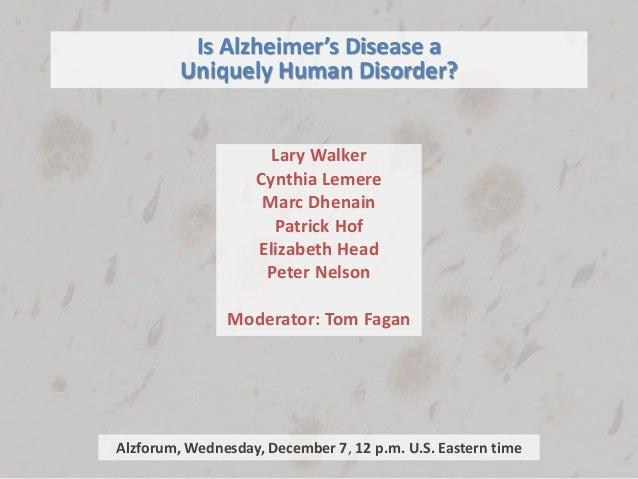 Is Alzheimer's Disease a Uniquely Human Disorder? Lary Walker Cynthia Lemere Marc Dhenain Patrick Hof Elizabeth Head Peter...