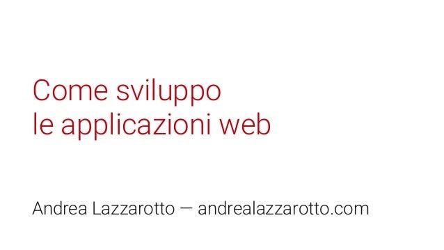 Come sviluppo le applicazioni web Andrea Lazzarotto — andrealazzarotto.com