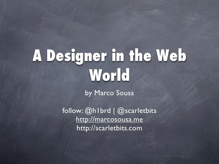 A Designer in the Web         World           by Marco Sousa      follow: @h1brd | @scarletbits          http://marcosousa...