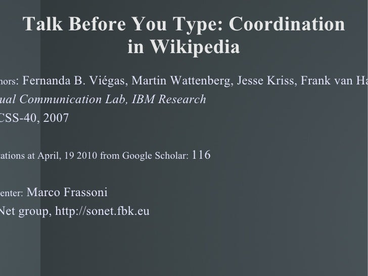 Talk Before You Type: Coordination in Wikipedia Authors : Fernanda B. Viégas, Martin Wattenberg, Jesse Kriss, Frank van Ha...