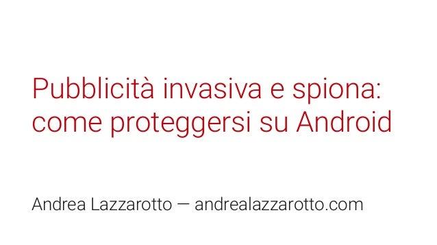 Pubblicità invasiva e spiona: come proteggersi su Android Andrea Lazzarotto — andrealazzarotto.com