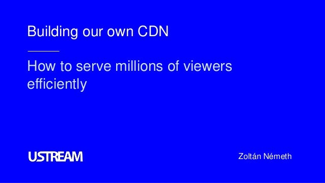 Building our own CDN How to serve millions of viewers efficiently Zoltán Németh