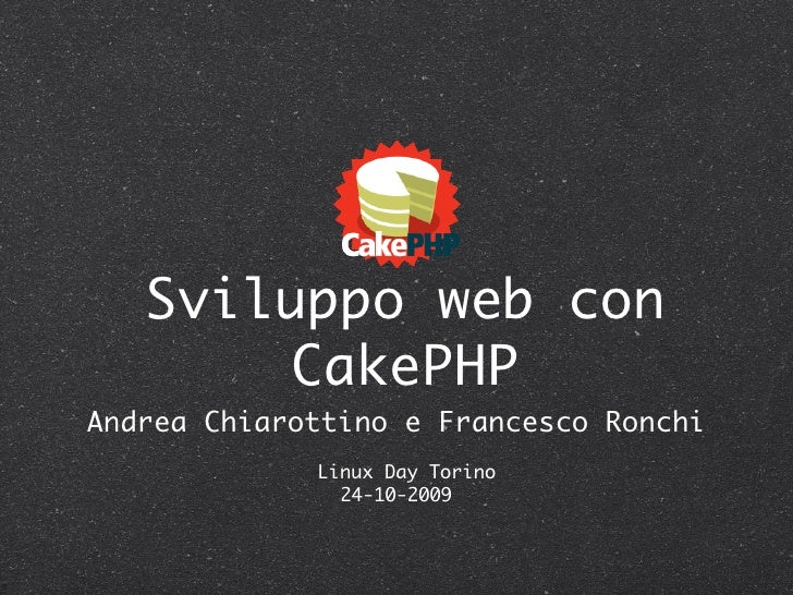 Sviluppo web con         CakePHP Andrea Chiarottino e Francesco Ronchi              Linux Day Torino                24-10-...