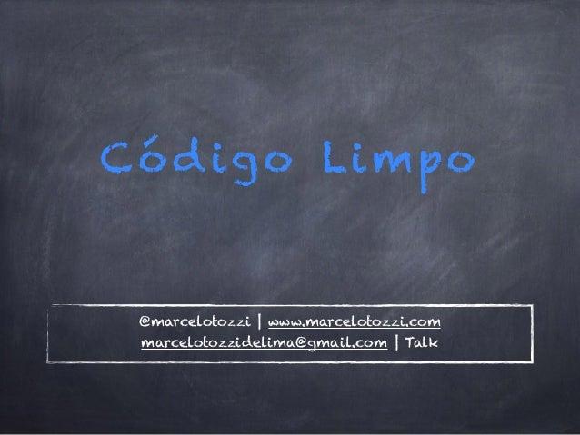 Código Limpo @marcelotozzi | www.marcelotozzi.com marcelotozzidelima@gmail.com | Talk