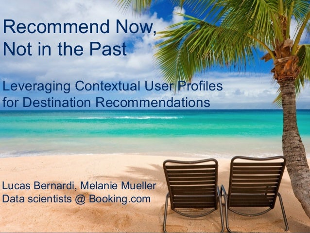 Booking.com Recommend Now, Not in the Past Lucas Bernardi, Melanie Mueller Data scientists @ Booking.com Leveraging Contex...