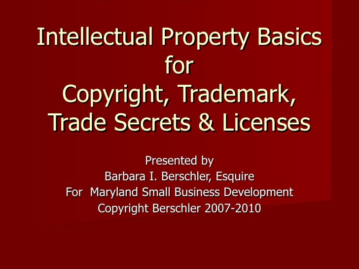 Intellectual Property Basics for Copyright, Trademark, Trade Secrets & Licenses Presented by Barbara I. Berschler, Esquire...