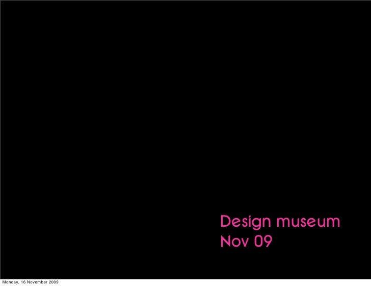 Design museum                            Nov 09  Monday, 16 November 2009