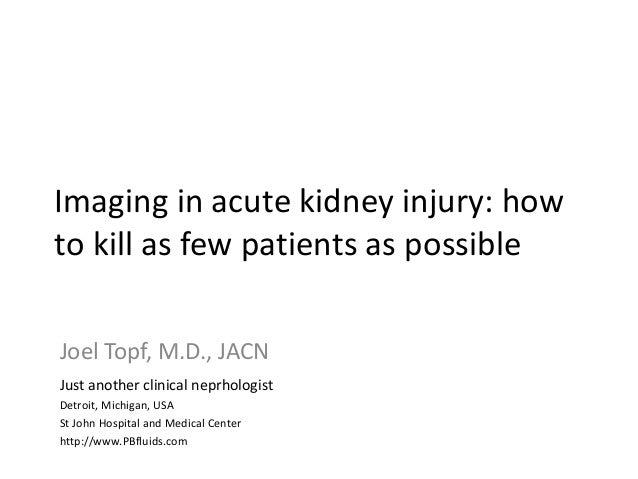 Imaging in acute kidney injury: how to kill as few patients as possible Imaging in acute kidney injury: Joel Topf, M.D., J...