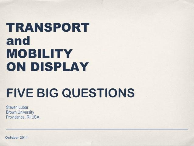 TRANSPORTandMOBILITYON DISPLAYFIVE BIG QUESTIONSSteven LubarBrown UniversityProvidence, RI USAOctober 2011