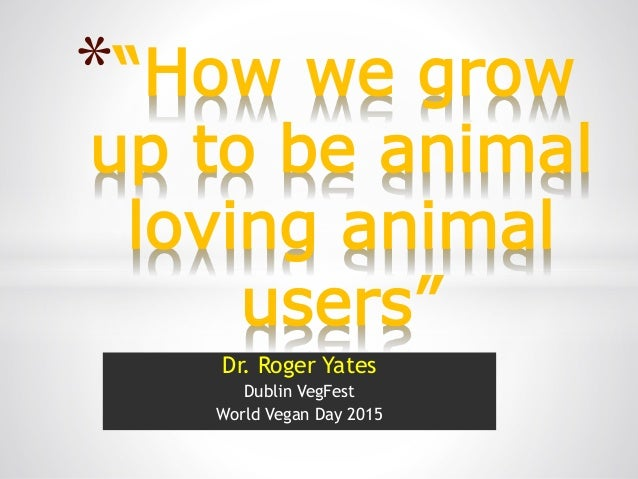 """Dr. Roger Yates Dublin VegFest World Vegan Day 2015 *""""How we grow up to be animal loving animal users"""""""
