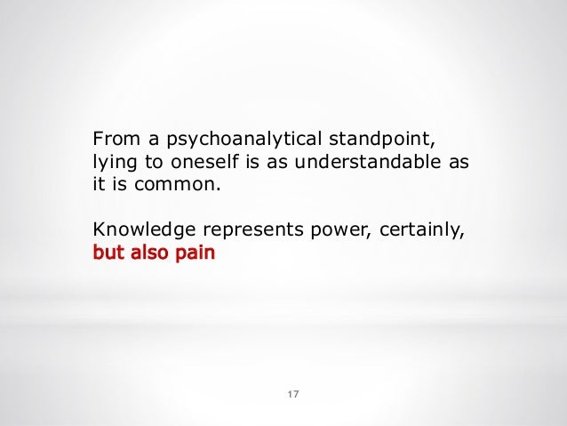 17 From a psychoanalytical standpoint, lying to oneself is as understandable as it is common. Knowledge represents power, ...