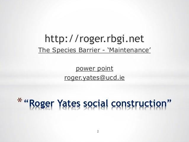 "*""Roger Yates social construction"" http://roger.rbgi.net The Species Barrier - 'Maintenance' power point roger.yates@ucd.i..."