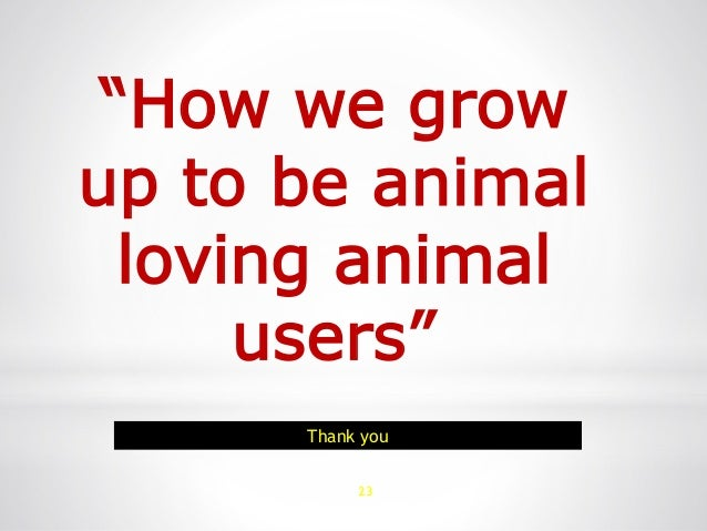 """23 """"How we grow up to be animal loving animal users"""" Thank you"""