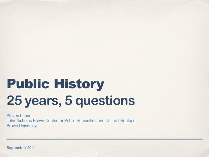 Public History25 years, 5 questionsSteven LubarJohn Nicholas Brown Center for Public Humanities and Cultural HeritageBrown...