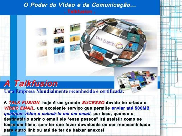 O Poder do Vídeo e da Comunicação.... Talkfusion .A TalkfusionUma Empresa Mundialmente reconhecida e certificada.A TALK FU...