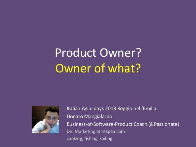 Product  Owner?     Owner  of  what?     Italian  Agile  days  2013  Reggio  nell'Emilia   Donat...