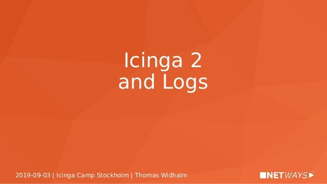 2019-09-03 | Icinga Camp Stockholm | Thomas Widhalm Icinga 2 and Logs