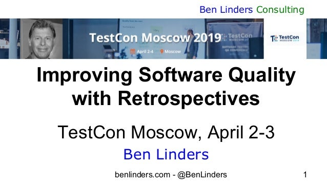 benlinders.com - @BenLinders 1 Ben Linders Consulting Improving Software Quality with Retrospectives TestCon Moscow, April...