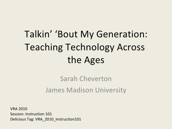 Talkin' 'Bout My Generation: Teaching Technology Across  the Ages Sarah Cheverton James Madison University VRA 2010 Sessio...