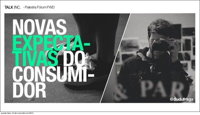 - Palestra Fórum FWD NOVAS EXPECTA- TIVAS DO CONSUMI- DOR @dudufraga quarta-feira, 24 de novembro de 2010