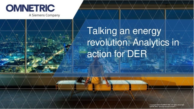 Talking an energy revolution: Analytics in action for DER Copyright ©2018 OMNETRIC. All rights reserved. OMNETRIC Unrestri...