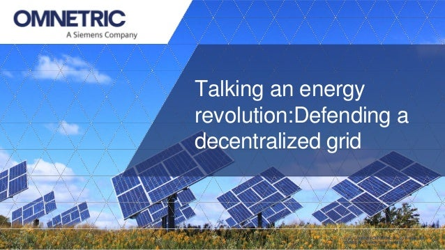 Copyright ©2018 OMNETRIC. All rights reserved. OMNETRIC Unrestricted Information. Talking an energy revolution:Defending a...