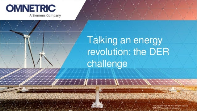 Talking an energy revolution: the DER challenge Copyright �2018 OMNETRIC. All rights reserved. OMNETRIC Unrestricted Infor...